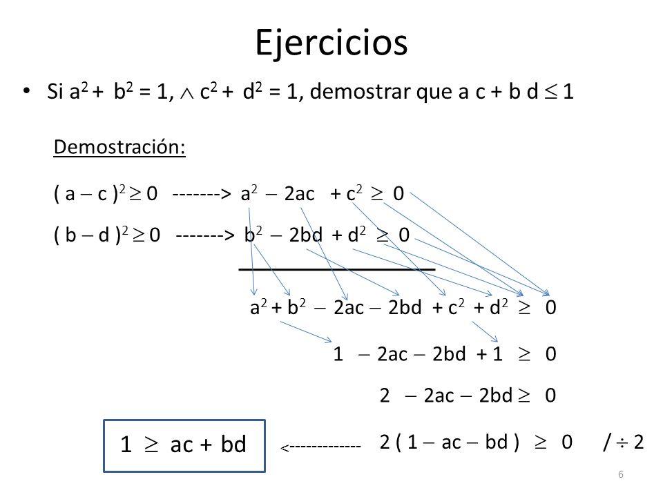 Ejercicios Si a 2 + b 2 = 1, c 2 + d 2 = 1, demostrar que a c + b d 1 Demostración: ( a c ) 2 0 -------> a 2 2ac + c 2 0 ( b d ) 2 0 -------> b 2 2bd