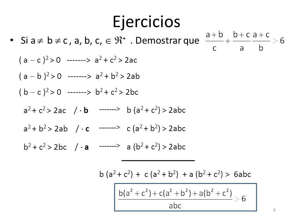 Ejercicios Si a b c, a, b, c, +. Demostrar que ( a c ) 2 > 0 -------> a 2 + c 2 > 2ac ( a b ) 2 > 0 -------> a 2 + b 2 > 2ab ( b c ) 2 > 0 -------> b