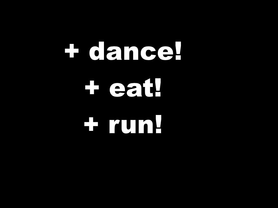 + dance! + eat! + run!