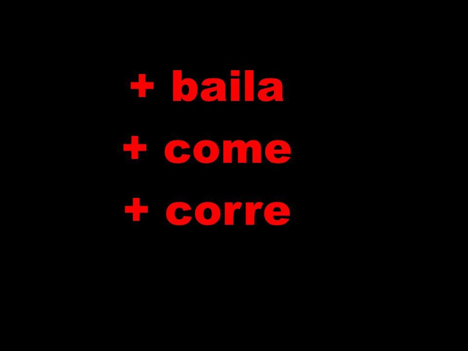 + baila + come + corre