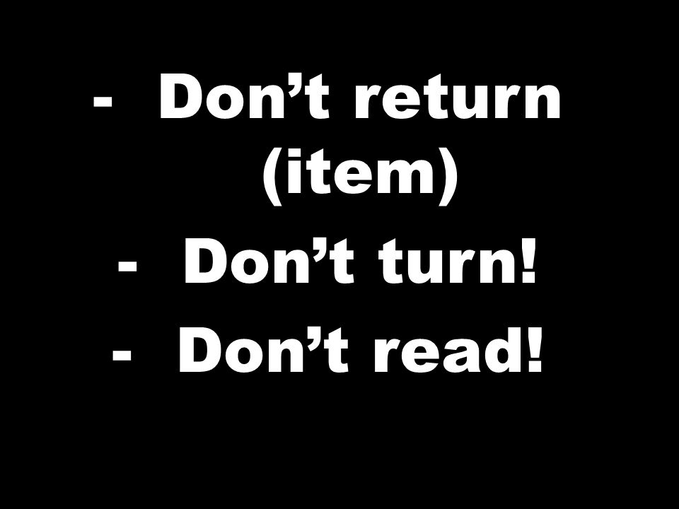 -Dont return (item) -Dont turn! -Dont read!