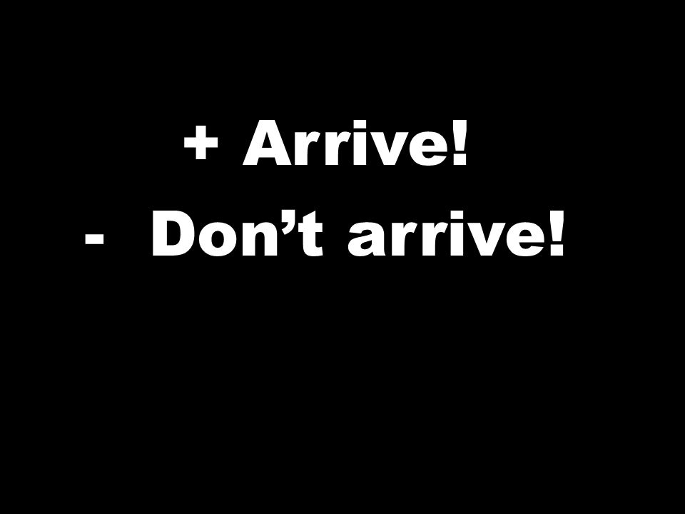 + Arrive! -Dont arrive!