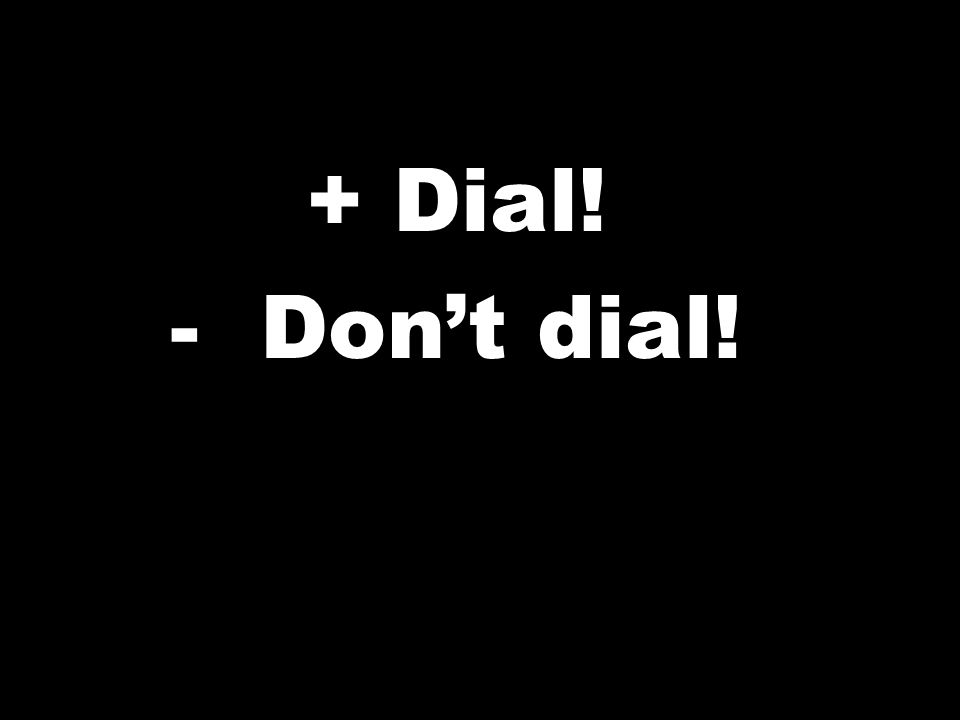 + Dial! -Dont dial!