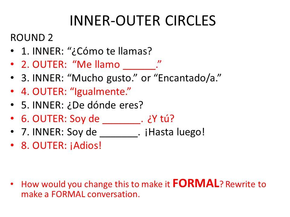INNER-OUTER CIRCLES ROUND 2 1. INNER: ¿Cómo te llamas? 2. OUTER: Me llamo ______. 3. INNER: Mucho gusto. or Encantado/a. 4. OUTER: Igualmente. 5. INNE