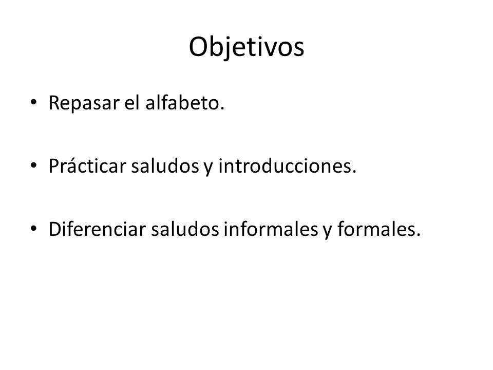 Objetivos Repasar el alfabeto. Prácticar saludos y introducciones. Diferenciar saludos informales y formales.