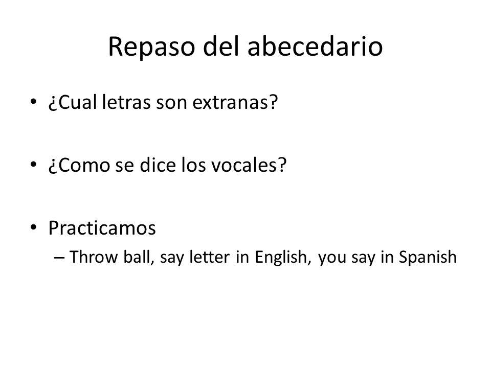 Repaso del abecedario ¿Cual letras son extranas? ¿Como se dice los vocales? Practicamos – Throw ball, say letter in English, you say in Spanish