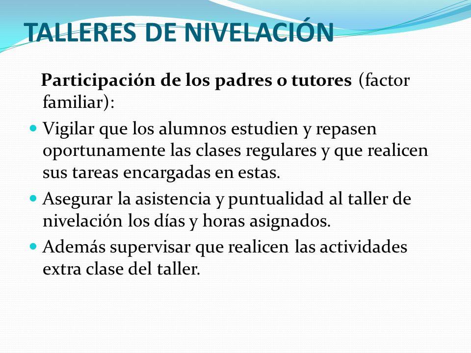 TALLERES DE NIVELACIÓN Participación de los padres o tutores (factor familiar): Vigilar que los alumnos estudien y repasen oportunamente las clases re