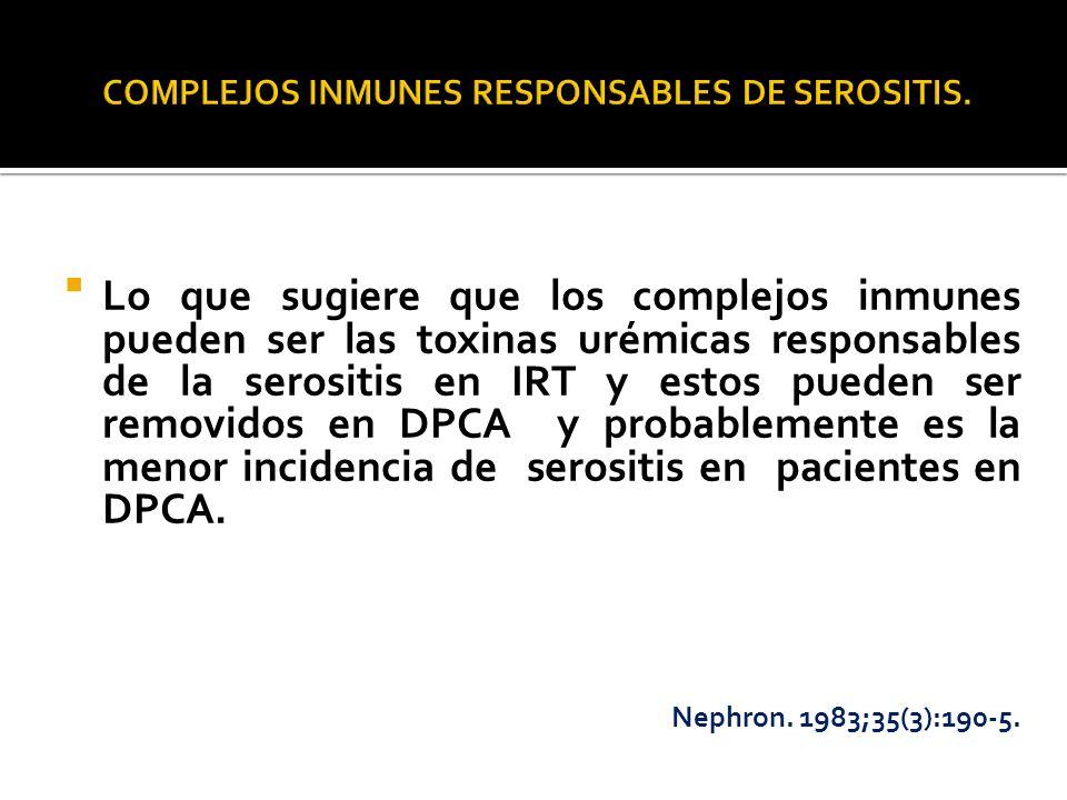 Lo que sugiere que los complejos inmunes pueden ser las toxinas urémicas responsables de la serositis en IRT y estos pueden ser removidos en DPCA y pr