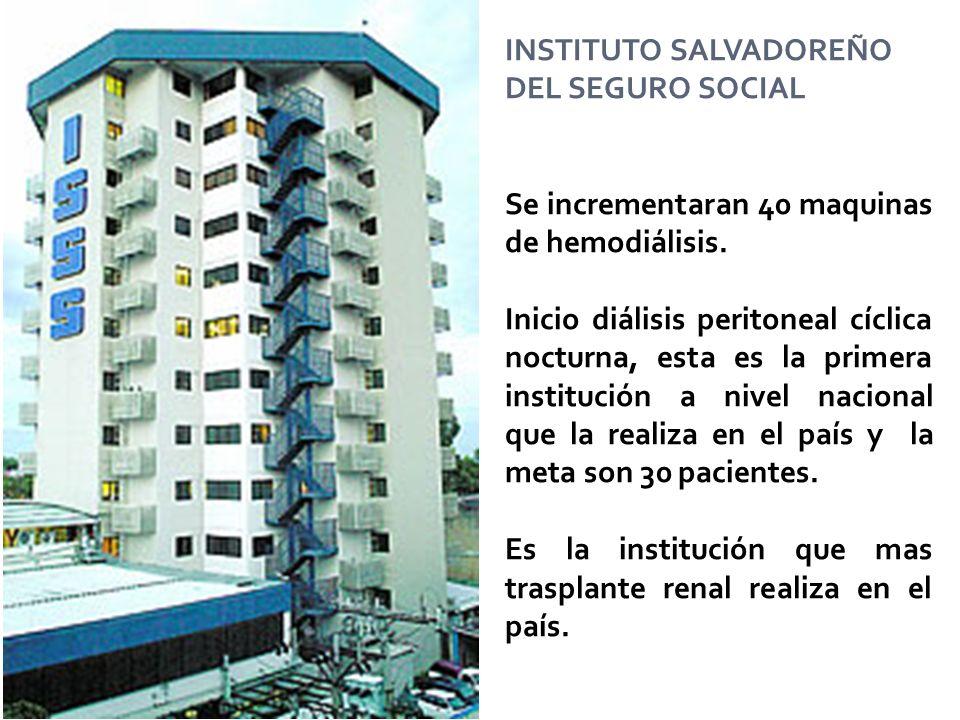 INSTITUTO SALVADOREÑO DEL SEGURO SOCIAL Se incrementaran 40 maquinas de hemodiálisis. Inicio diálisis peritoneal cíclica nocturna, esta es la primera
