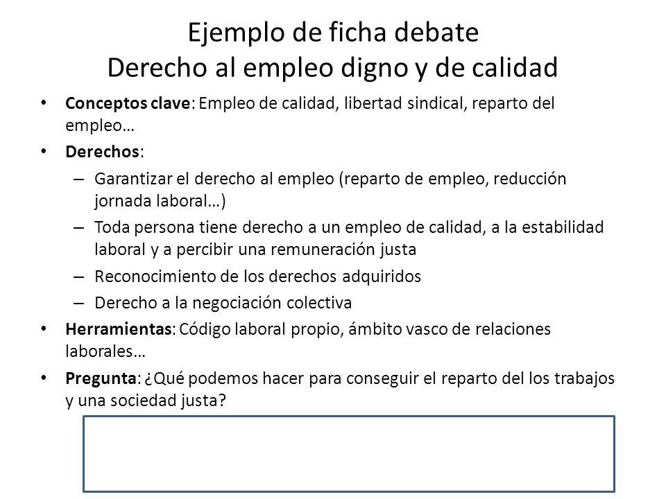 Ejemplo de ficha debate Derecho al empleo digno y de calidad Conceptos clave: Empleo de calidad, libertad sindical, reparto del empleo… Derechos: – Ga