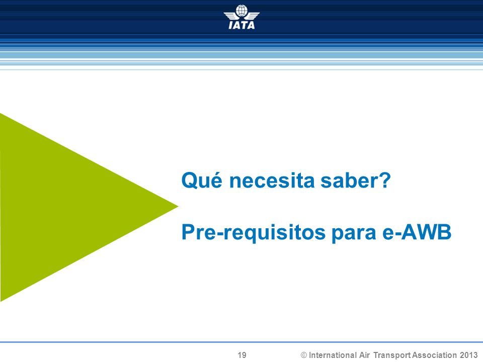 19 © International Air Transport Association 2013 Qué necesita saber? Pre-requisitos para e-AWB