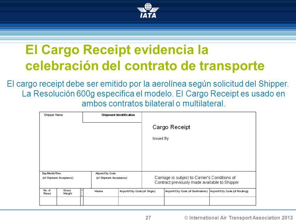 27 © International Air Transport Association 2013 El Cargo Receipt evidencia la celebración del contrato de transporte El cargo receipt debe ser emiti