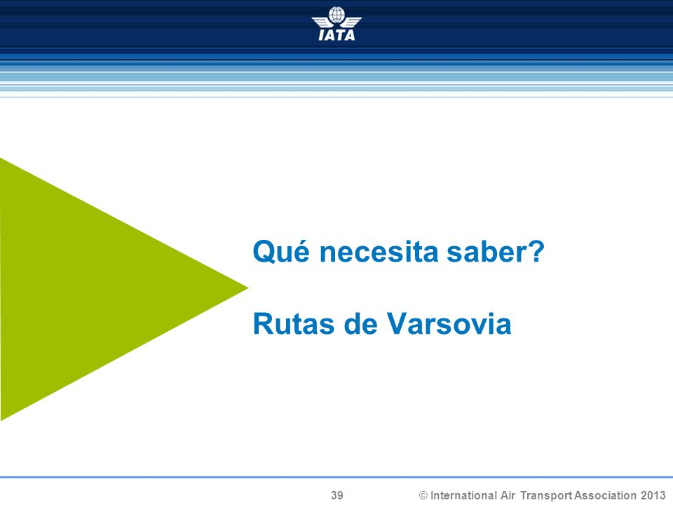 39 © International Air Transport Association 2013 Qué necesita saber? Rutas de Varsovia