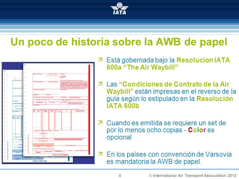 4 © International Air Transport Association 2013 Un poco de historia sobre la AWB de papel Está gobernada bajo la Resolucion IATA 600a The Air Waybill