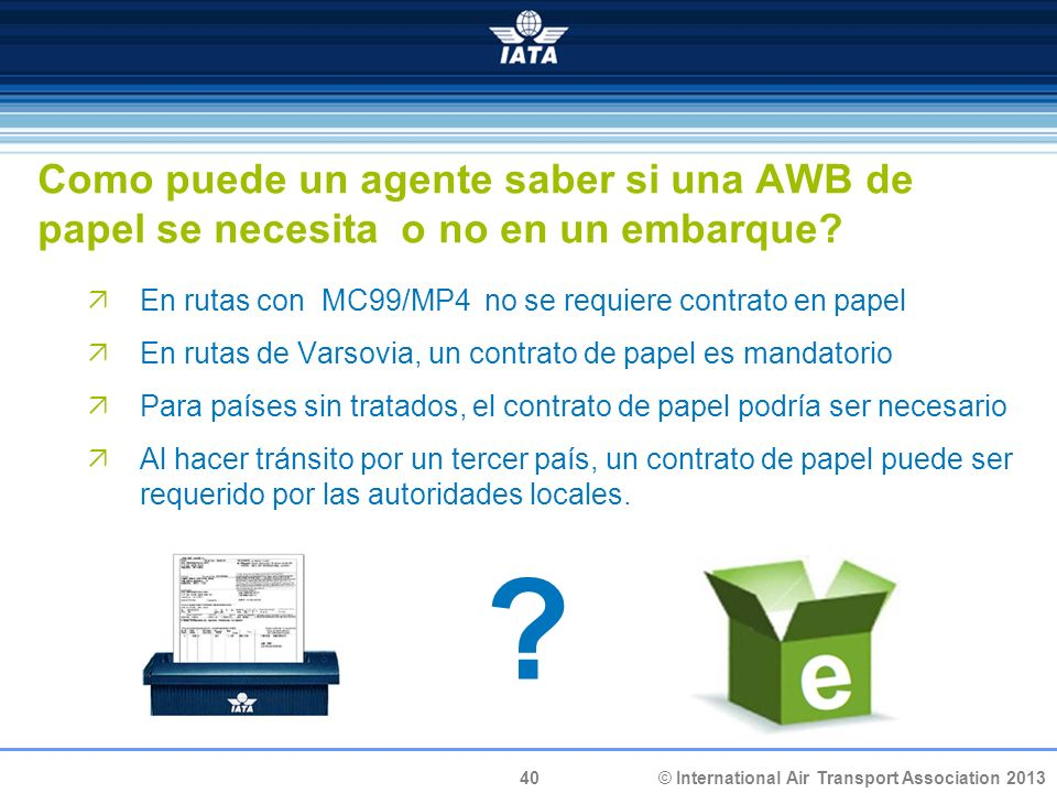 40 © International Air Transport Association 2013 Como puede un agente saber si una AWB de papel se necesita o no en un embarque.