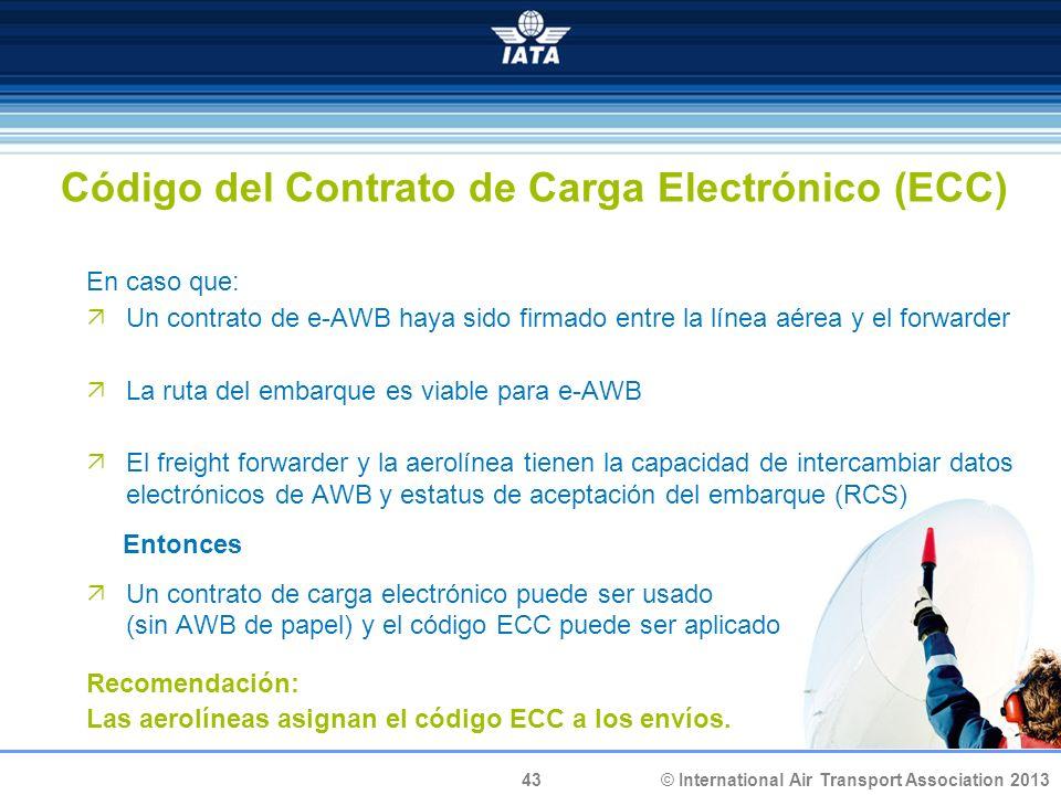 43 © International Air Transport Association 2013 Código del Contrato de Carga Electrónico (ECC) En caso que: Un contrato de e-AWB haya sido firmado e