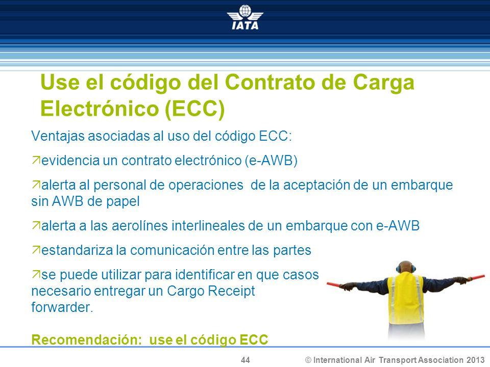 44 © International Air Transport Association 2013 Use el código del Contrato de Carga Electrónico (ECC) Ventajas asociadas al uso del código ECC: evid