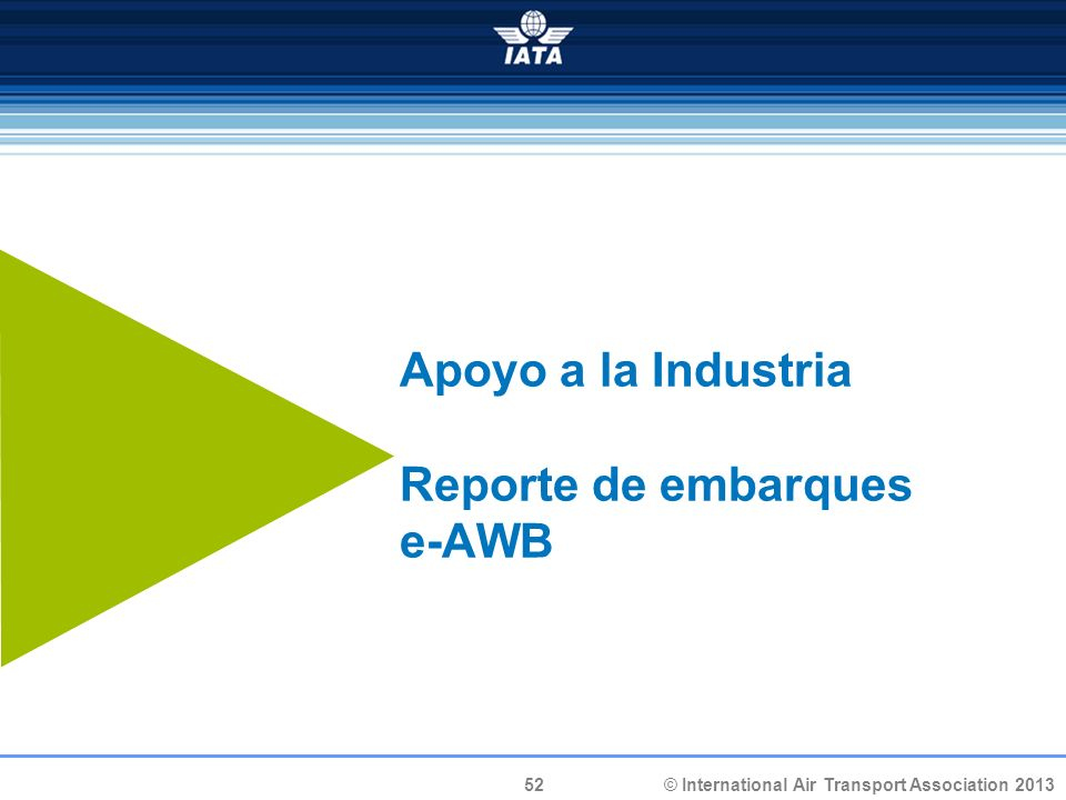 52 © International Air Transport Association 2013 Apoyo a la Industria Reporte de embarques e-AWB