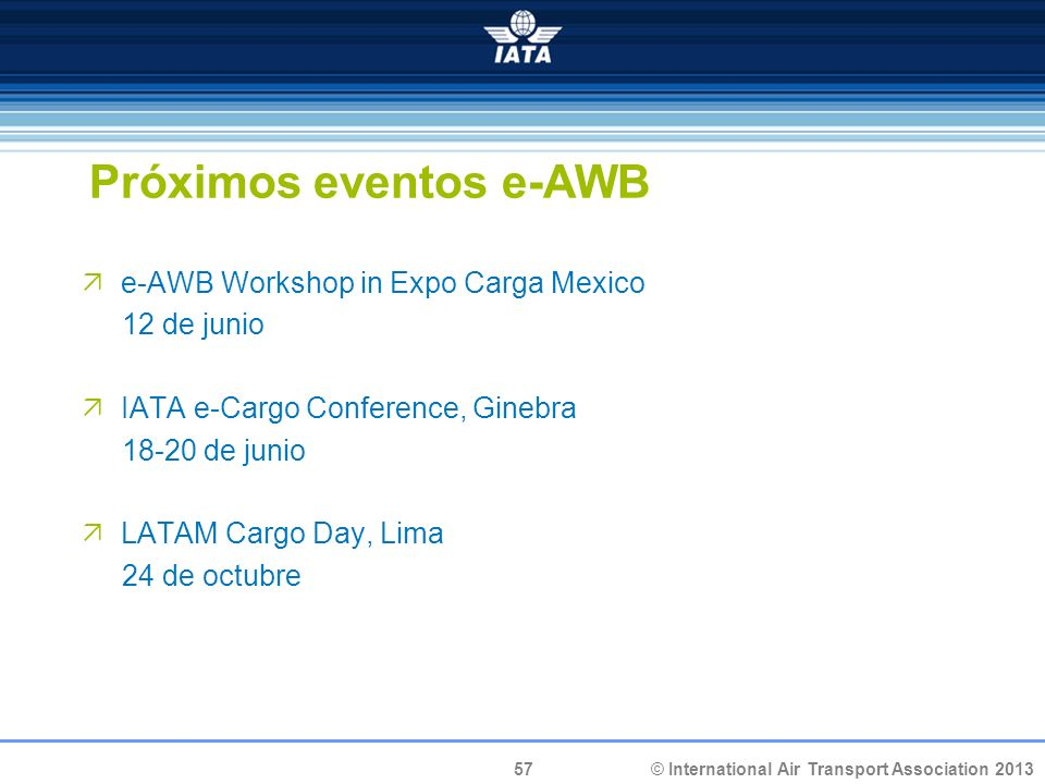 57 © International Air Transport Association 2013 Próximos eventos e-AWB e-AWB Workshop in Expo Carga Mexico 12 de junio IATA e-Cargo Conference, Ginebra 18-20 de junio LATAM Cargo Day, Lima 24 de octubre