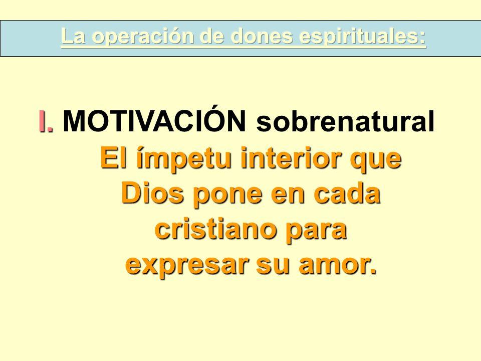 I. I. MOTIVACIÓN sobrenatural El ímpetu interior que Dios pone en cada cristiano para expresar su amor.
