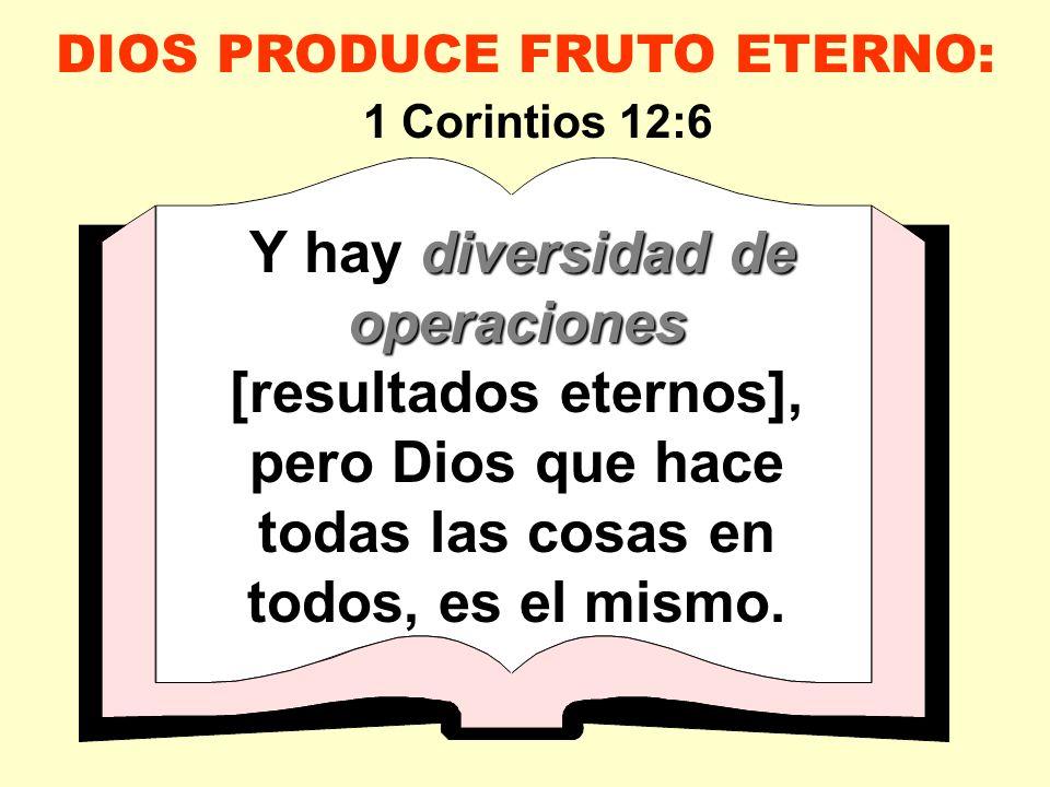 diversidad de operaciones Y hay diversidad de operaciones [resultados eternos], pero Dios que hace todas las cosas en todos, es el mismo. DIOS PRODUCE
