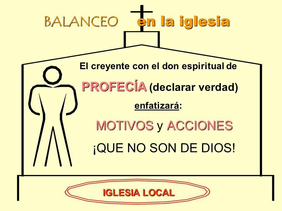 BALANCEO en la iglesia IGLESIA LOCAL El creyente con el don espiritual de PROFECÍA PROFECÍA (declarar verdad) enfatizará: MOTIVOSACCIONES MOTIVOS y ACCIONES ¡QUE NO SON DE DIOS!