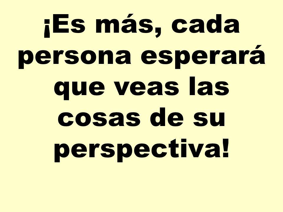 ¡Es más, cada persona esperará que veas las cosas de su perspectiva!