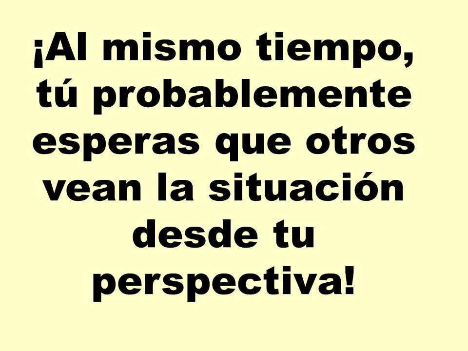 ¡Al mismo tiempo, tú probablemente esperas que otros vean la situación desde tu perspectiva!