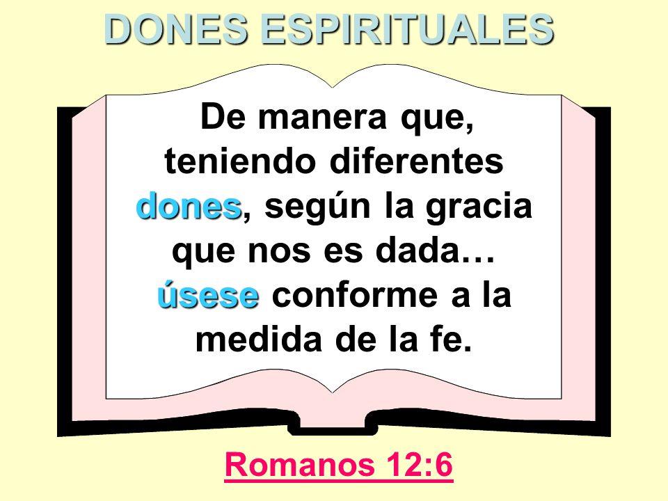 De manera que, teniendo diferentes dones dones, según la gracia que nos es dada… úsese úsese conforme a la medida de la fe. Romanos 12:6 DONES ESPIRIT
