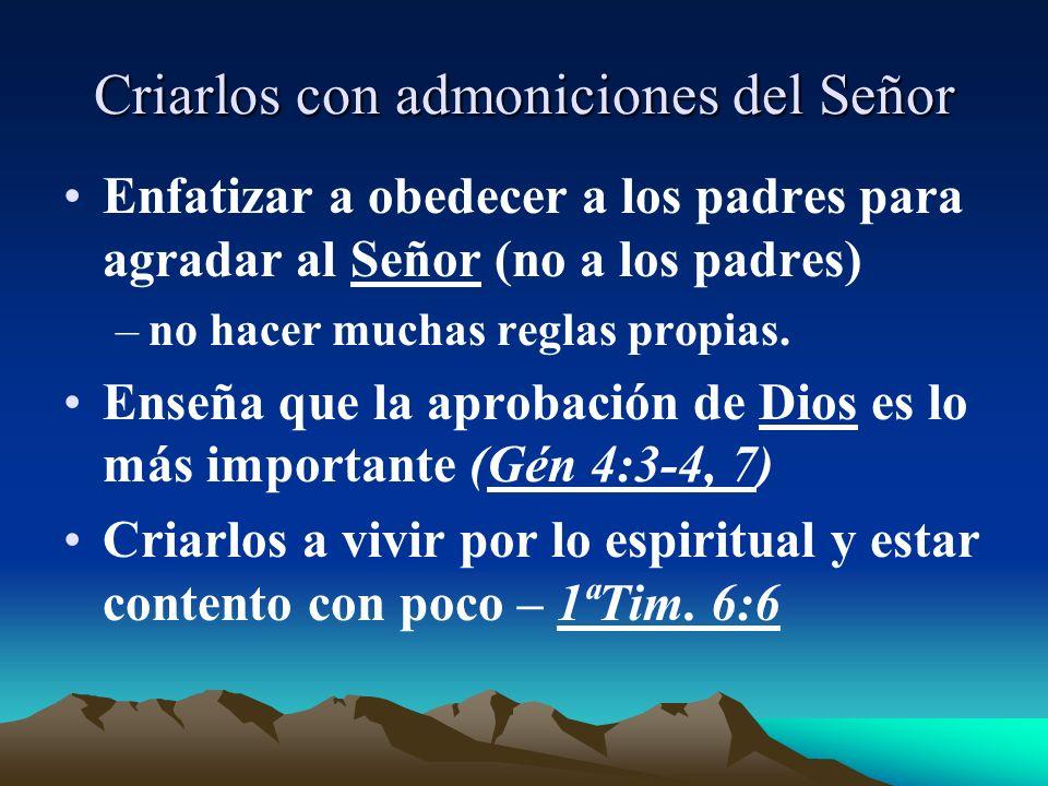 Criarlos con admoniciones del Señor Enfatizar a obedecer a los padres para agradar al Señor (no a los padres) –no hacer muchas reglas propias. Enseña