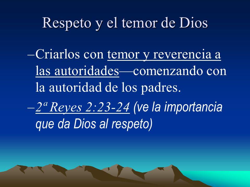Respeto y el temor de Dios –Criarlos con temor y reverencia a las autoridadescomenzando con la autoridad de los padres. –2ª Reyes 2:23-24 (ve la impor