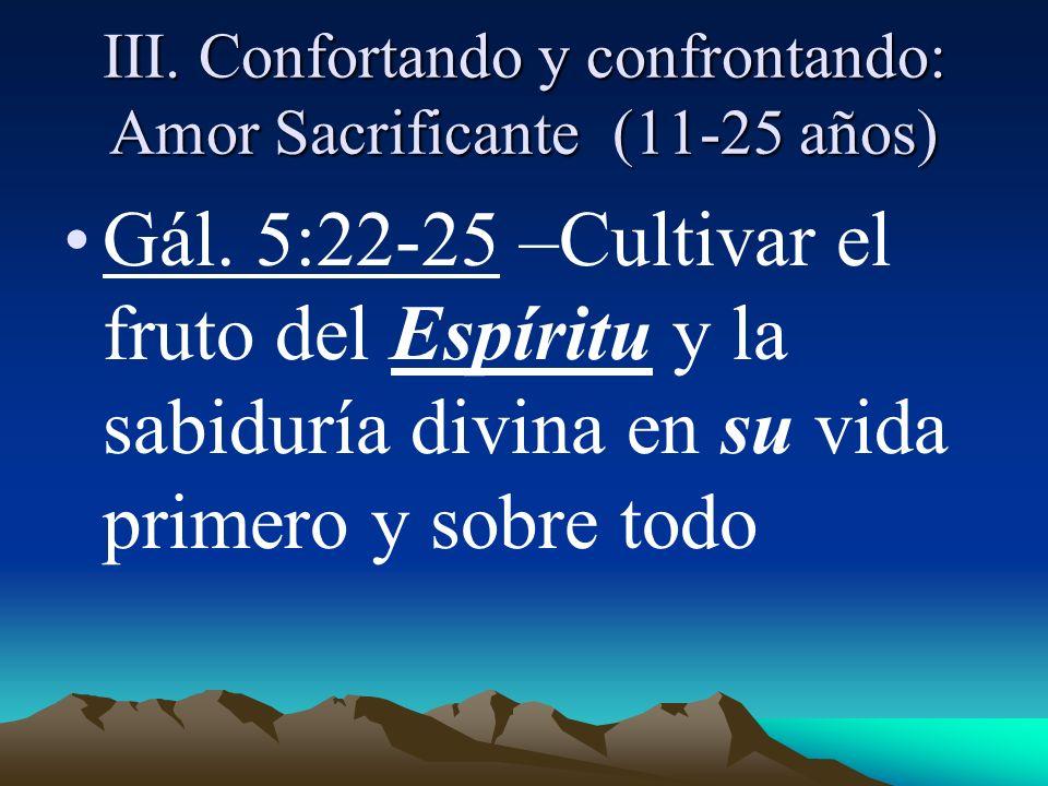 III. Confortando y confrontando: Amor Sacrificante (11-25 años) Gál. 5:22-25 –Cultivar el fruto del Espíritu y la sabiduría divina en su vida primero