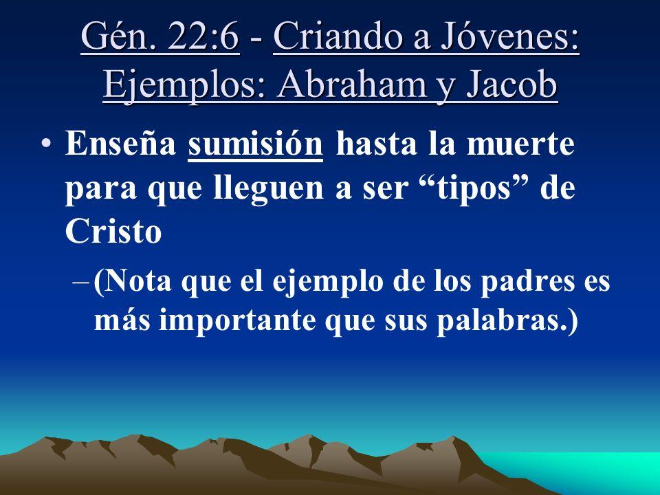 Gén. 22:6 - Criando a Jóvenes: Ejemplos: Abraham y Jacob Enseña sumisión hasta la muerte para que lleguen a ser tipos de Cristo –(Nota que el ejemplo