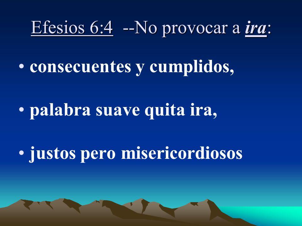 Efesios 6:4 --No provocar a ira: consecuentes y cumplidos, palabra suave quita ira, justos pero misericordiosos
