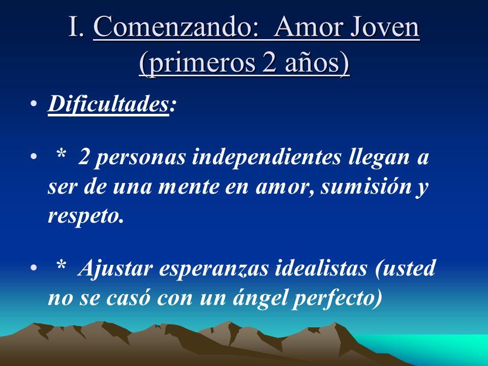 I. Comenzando: Amor Joven (primeros 2 años) Dificultades: * 2 personas independientes llegan a ser de una mente en amor, sumisión y respeto. * Ajustar