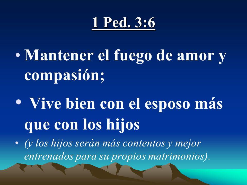 1 Ped. 3:6 Mantener el fuego de amor y compasión; Vive bien con el esposo más que con los hijos (y los hijos serán más contentos y mejor entrenados pa
