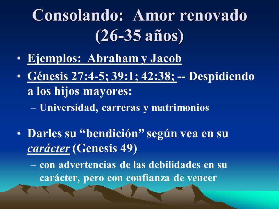 Consolando: Amor renovado (26-35 años) Ejemplos: Abraham y Jacob Génesis 27:4-5; 39:1; 42:38; -- Despidiendo a los hijos mayores: –Universidad, carrer