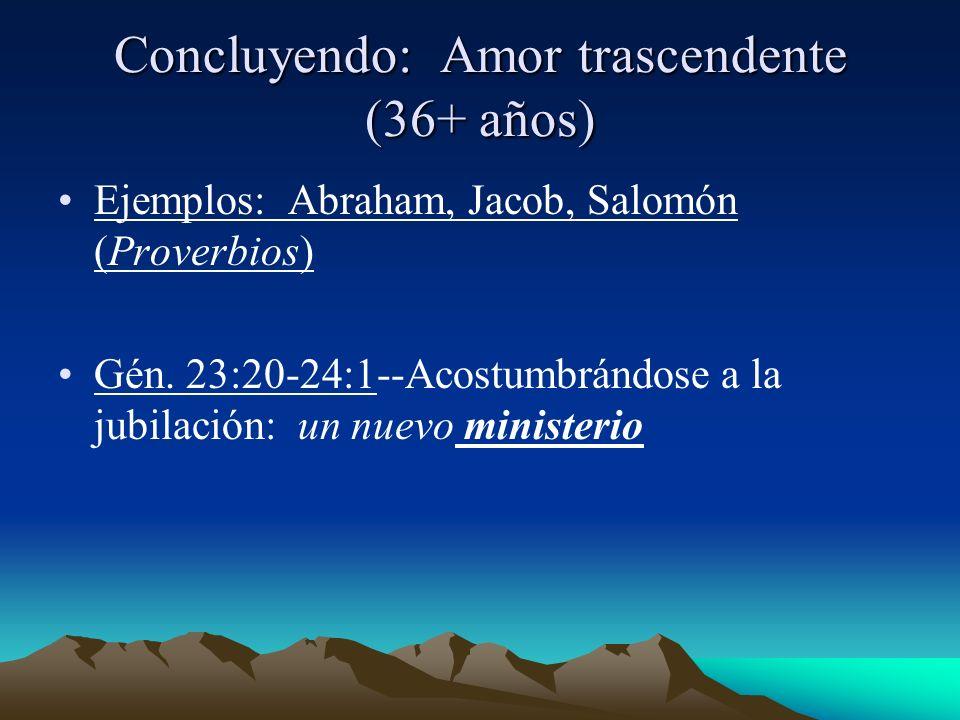 Concluyendo: Amor trascendente (36+ años) Ejemplos: Abraham, Jacob, Salomón (Proverbios) Gén. 23:20-24:1--Acostumbrándose a la jubilación: un nuevo mi