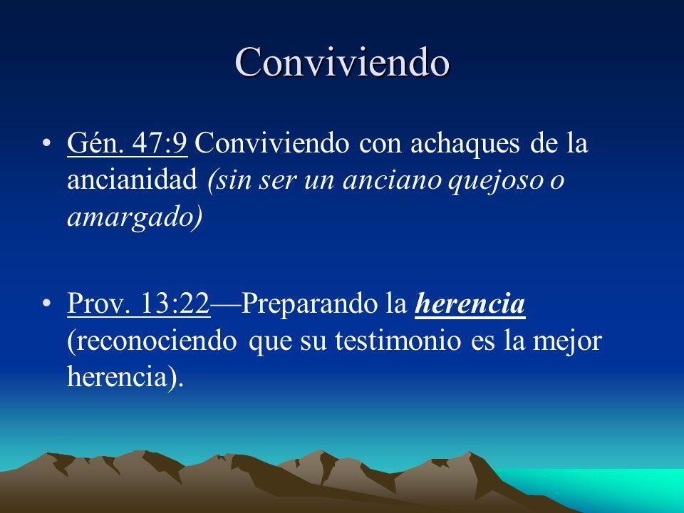Conviviendo Gén. 47:9 Conviviendo con achaques de la ancianidad (sin ser un anciano quejoso o amargado) Prov. 13:22Preparando la herencia (reconociend