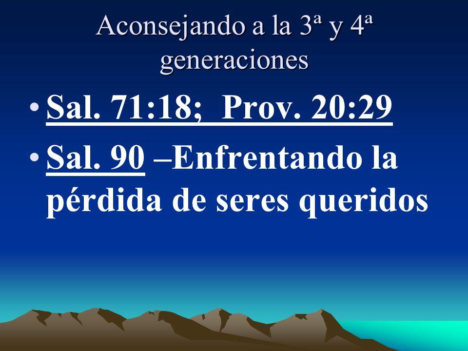 Aconsejando a la 3ª y 4ª generaciones Sal. 71:18; Prov. 20:29 Sal. 90 –Enfrentando la pérdida de seres queridos