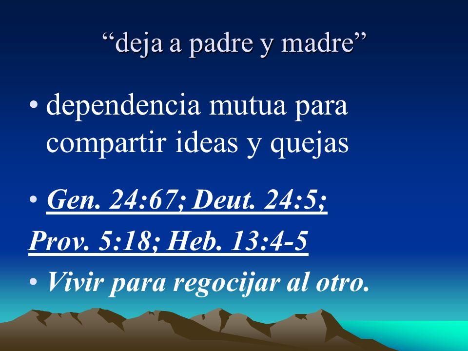 deja a padre y madre dependencia mutua para compartir ideas y quejas Gen. 24:67; Deut. 24:5; Prov. 5:18; Heb. 13:4-5 Vivir para regocijar al otro.