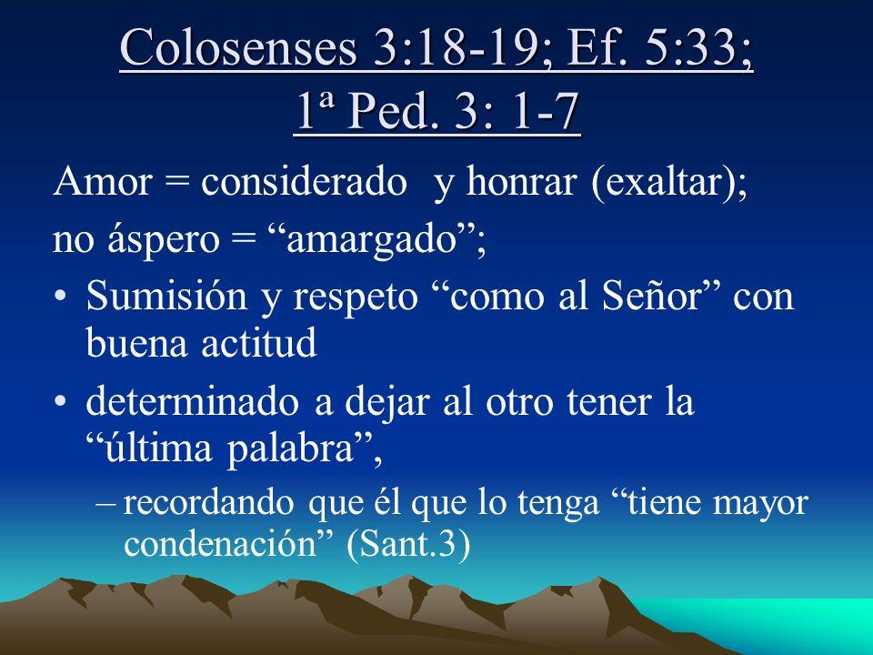 Colosenses 3:18-19; Ef. 5:33; 1ª Ped. 3: 1-7 Amor = considerado y honrar (exaltar); no áspero = amargado; Sumisión y respeto como al Señor con buena a