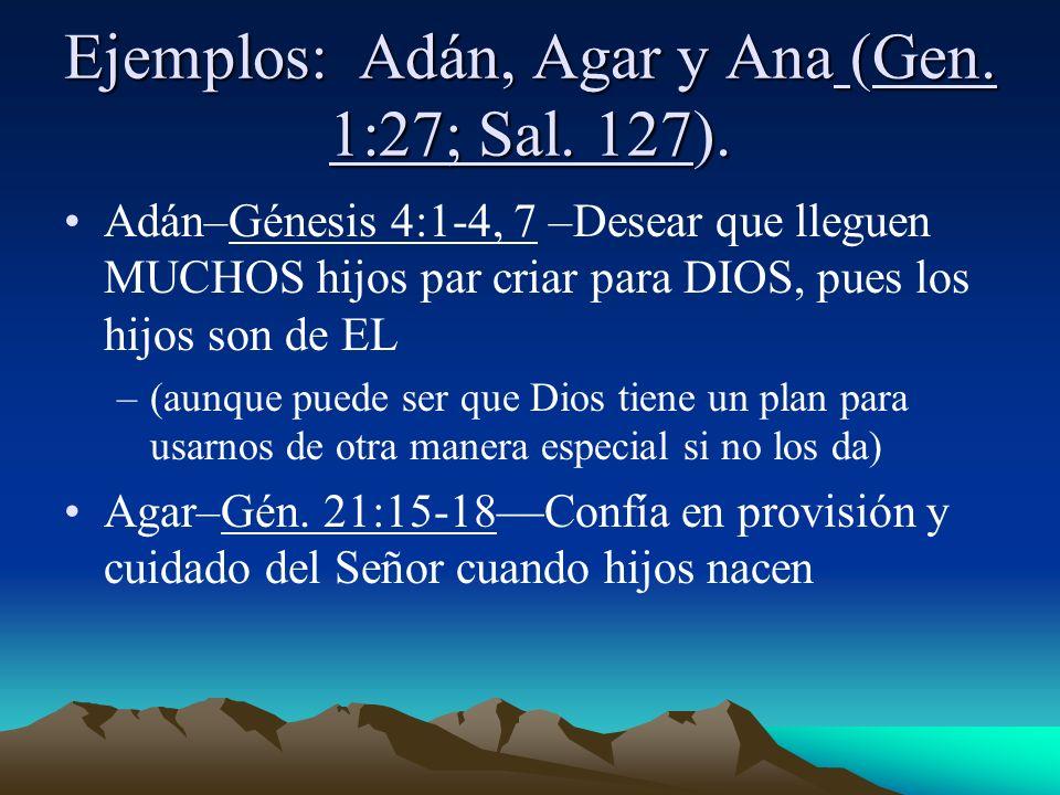 Ejemplos: Adán, Agar y Ana (Gen. 1:27; Sal. 127). Adán–Génesis 4:1-4, 7 –Desear que lleguen MUCHOS hijos par criar para DIOS, pues los hijos son de EL