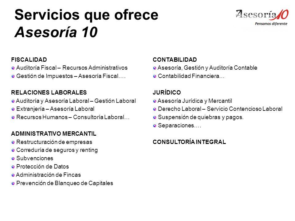 Servicios que ofrece Asesoría 10 FISCALIDAD Auditoría Fiscal – Recursos Administrativos Gestión de Impuestos – Asesoría Fiscal…. RELACIONES LABORALES