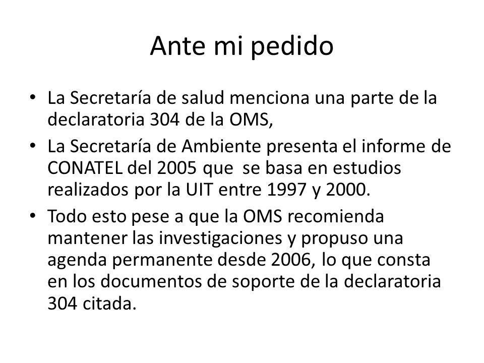 Ante mi pedido La Secretaría de salud menciona una parte de la declaratoria 304 de la OMS, La Secretaría de Ambiente presenta el informe de CONATEL del 2005 que se basa en estudios realizados por la UIT entre 1997 y 2000.
