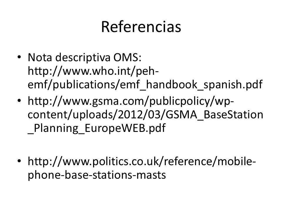 Referencias Nota descriptiva OMS: http://www.who.int/peh- emf/publications/emf_handbook_spanish.pdf http://www.gsma.com/publicpolicy/wp- content/uploads/2012/03/GSMA_BaseStation _Planning_EuropeWEB.pdf http://www.politics.co.uk/reference/mobile- phone-base-stations-masts