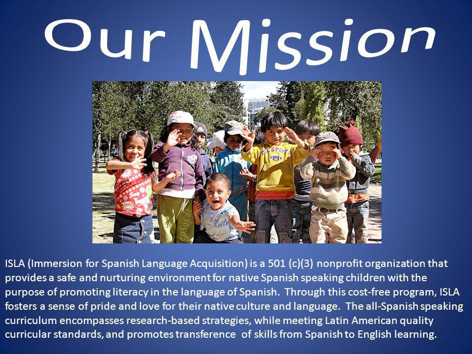 ISLA (Immersion for Spanish Language Acquisition) is a 501 (c)(3) nonprofit organization that provides a safe and nurturing environment for native Spanish speaking children with the purpose of promoting literacy in the language of Spanish.