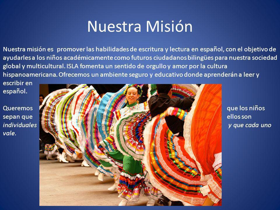 Nuestra Misión Nuestra misión es promover las habilidades de escritura y lectura en español, con el objetivo de ayudarles a los niños académicamente como futuros ciudadanos bilingües para nuestra sociedad global y multicultural.