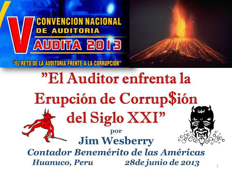 El Auditor enfrenta la Erupción de Corrup $ ión del Siglo XXI por Jim Wesberry Contador Benemérito de las Américas Huanuco, Peru 28de junio de 2013 1