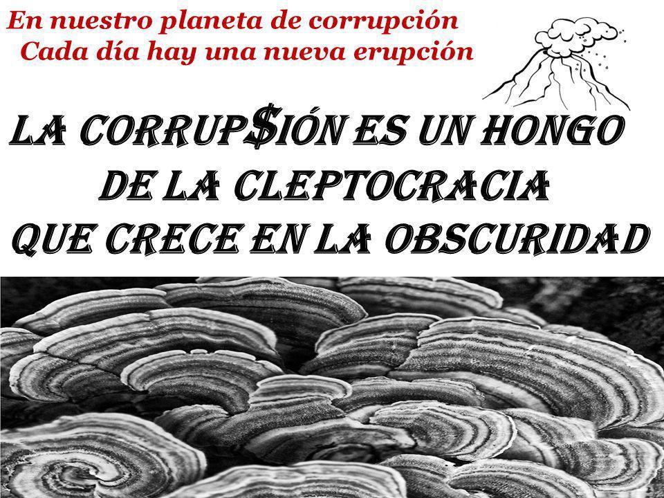 En nuestro planeta de corrupción Cada día hay una nueva erupción La Corrup $ ión es un hongo de la Cleptocracia que crece en la obscuridad 2